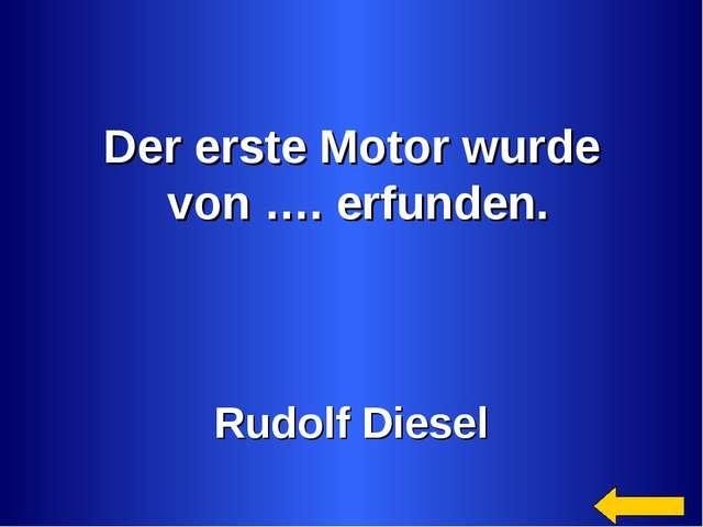 Der erste Motor wurde von …. erfunden. Rudolf Diesel