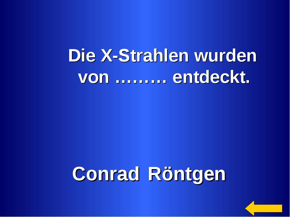 Die X-Strahlen wurden von ……… entdeckt. Conrad Röntgen