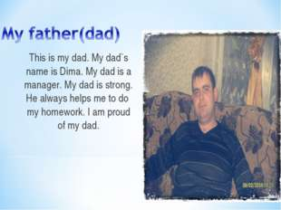 This is my dad. My dad`s name is Dima. My dad is a manager. My dad is strong.