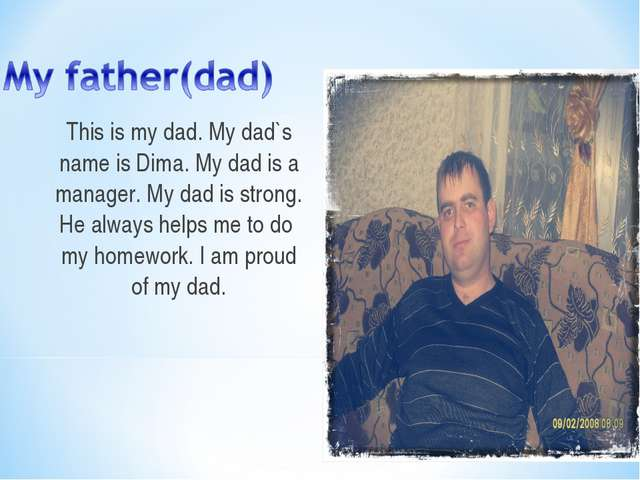 This is my dad. My dad`s name is Dima. My dad is a manager. My dad is strong....