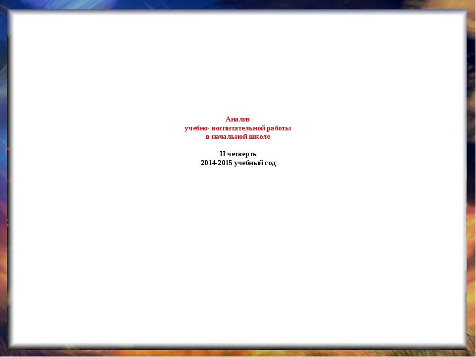 Анализ учебно- воспитательной работы в начальной школе II четверть 2014-2015...