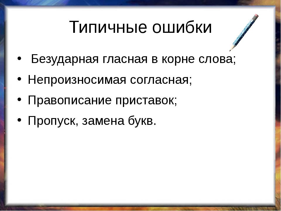 Типичные ошибки Безударная гласная в корне слова; Непроизносимая согласная; П...