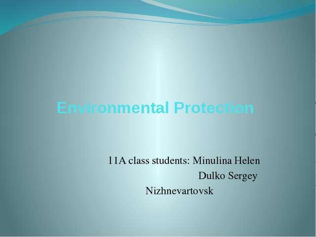 Environmental Protection 11A class students: Minulina Helen Dulko Sergey Nizh...