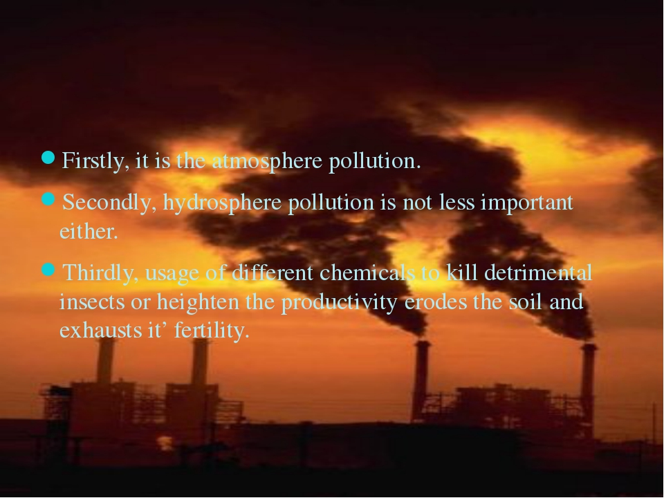 Firstly, it is the atmosphere pollution. Secondly, hydrosphere pollution is...