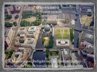 Die Museumsinsel befindet sich im Zentrum Berlins - zwischen der Friedrichstr