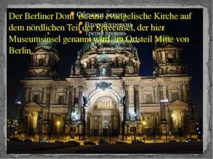 Der Berliner Dom ist eine evangelische Kirche auf dem nördlichen Teil der Spr