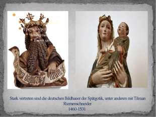 Stark vertreten sind die deutschen Bildhauer der Spätgotik, unter anderen mi