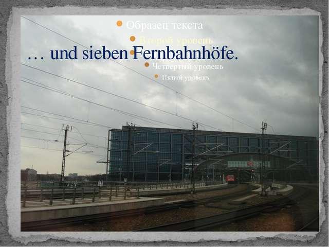 … und sieben Fernbahnhöfe.