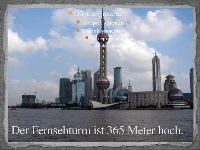 Der Fernsehturm ist 365 Meter hoch.