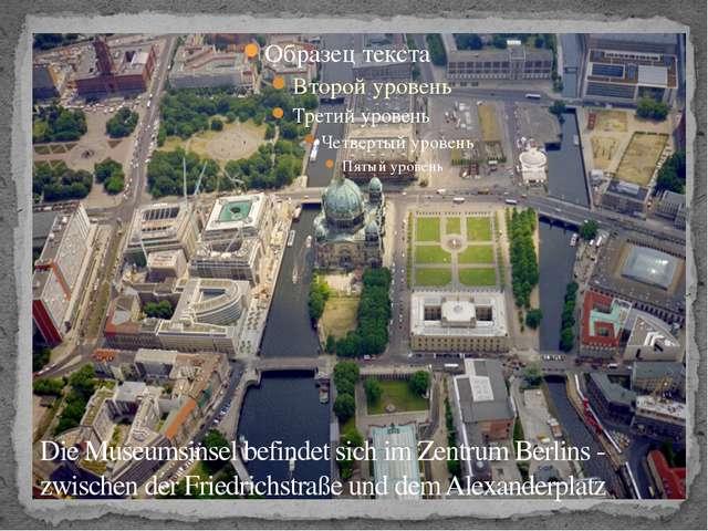 Die Museumsinsel befindet sich im Zentrum Berlins - zwischen der Friedrichstr...