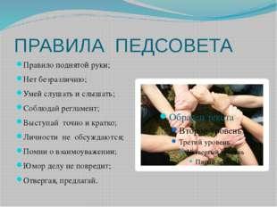 ПРАВИЛА ПЕДСОВЕТА Правило поднятой руки; Нет безразличию; Умей слушать и слыш