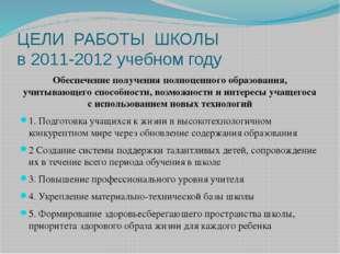 ЦЕЛИ РАБОТЫ ШКОЛЫ в 2011-2012 учебном году Обеспечение получения полноценного