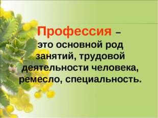 Профессия – это основной род занятий, трудовой деятельности человека, ремесло