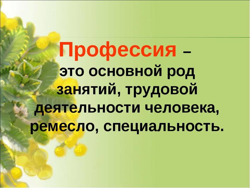 Профессия – это основной род занятий, трудовой деятельности человека, ремесло...