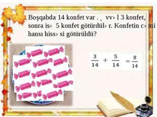 Boşqabda 14 konfet var . Əvvəl 3 konfet, sonra isə 5 konfet götürdülər. Konfe