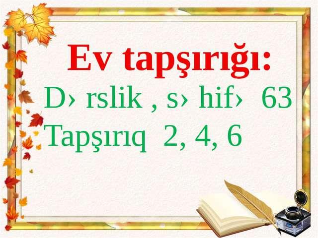 Ev tapşırığı: Dərslik , səhifə 63 Tapşırıq 2, 4, 6