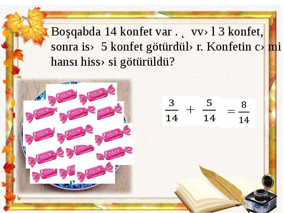 Boşqabda 14 konfet var . Əvvəl 3 konfet, sonra isə 5 konfet götürdülər. Konfe...