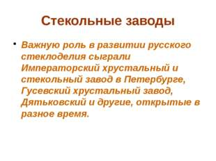 Стекольные заводы Важную роль в развитии русского стеклоделия сыграли Императ