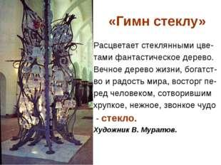 «Гимн стеклу» Расцветает стеклянными цве- тами фантастическое дерево. Вечное