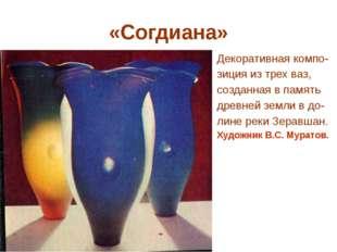 «Согдиана» Декоративная компо- зиция из трех ваз, созданная в память древней