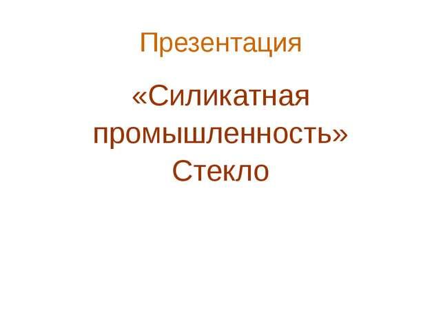 Презентация «Силикатная промышленность» Стекло