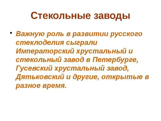 Стекольные заводы Важную роль в развитии русского стеклоделия сыграли Императ...
