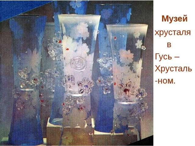 Музей хрусталя в Гусь – Хрусталь -ном.