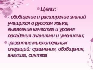 Цели: - обобщение и расширение знаний учащихся о русском языке, выявление кач