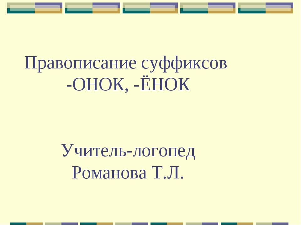 Правописание суффиксов -ОНОК, -ЁНОК Учитель-логопед Романова Т.Л.