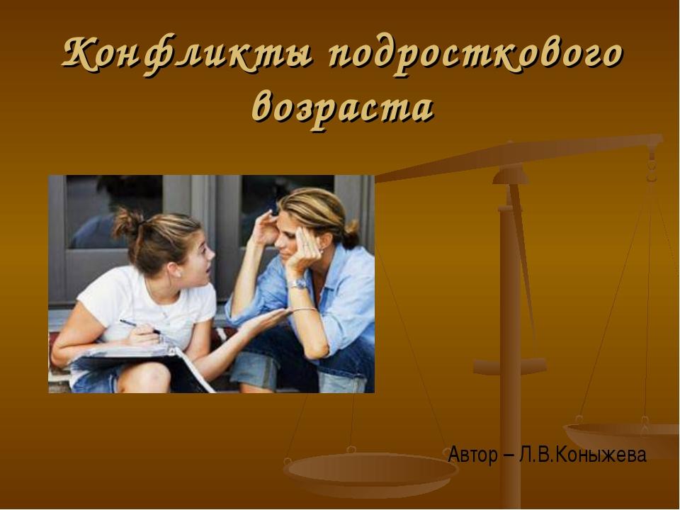 Конфликты подросткового возраста Автор – Л.В.Коныжева