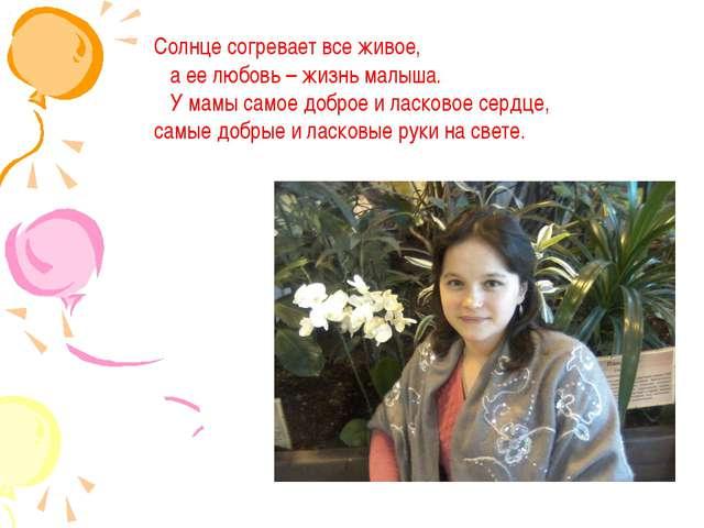 Солнце согревает все живое, а ее любовь – жизнь малыша. У мамы самое доброе и...