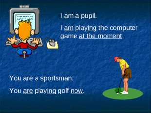 I am a pupil. I am playing the computer game at the moment. You are a sportsm