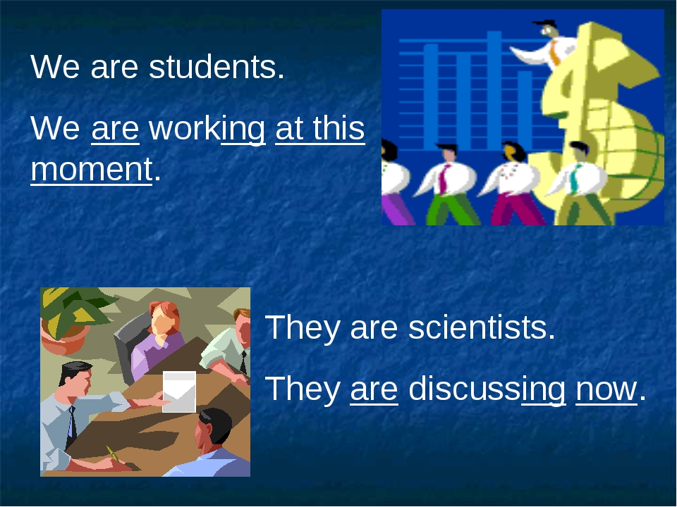 We are students. We are working at this moment. They are scientists. They are...
