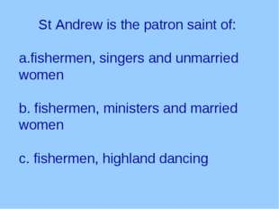 St Andrew is the patron saint of: fishermen, singers and unmarried women b.