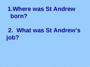 Where was St Andrew born? 2. What was St Andrew's job?