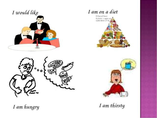I am thirsty I am on a diet I would like I am hungry