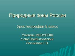 Природные зоны России Урок географии 8 класс Учитель МБОУСОШ п.свх.Прибытков