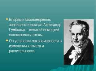 Впервые закономерность зональности выявил Александр Гумбольд – великий немецк