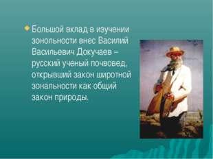 Большой вклад в изучении зонольности внес Василий Васильевич Докучаев – русск