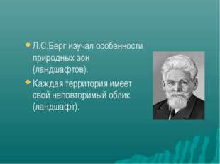 Л.С.Берг изучал особенности природных зон (ландшафтов). Каждая территория име