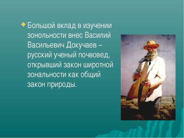 Большой вклад в изучении зонольности внес Василий Васильевич Докучаев – русск...