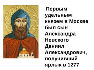 Первым удельным князем в Москве был сын Александра Невского Даниил Александр