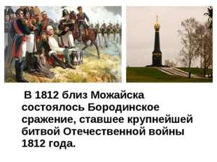 В 1812 близ Можайска состоялось Бородинское сражение, ставшее крупнейшей бит