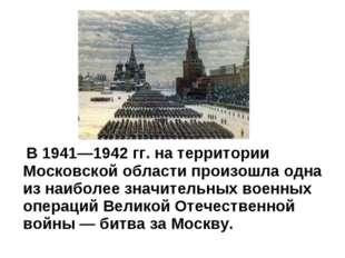 В 1941—1942 гг. на территории Московской области произошла одна из наиболее