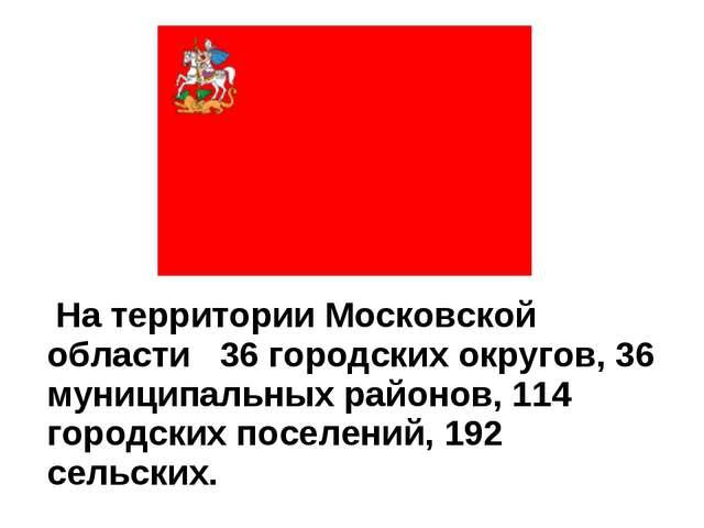На территории Московской области 36 городских округов, 36 муниципальных райо...