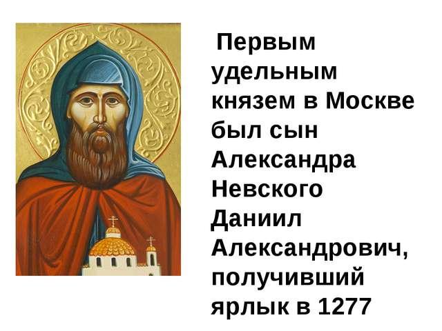 Первым удельным князем в Москве был сын Александра Невского Даниил Александр...