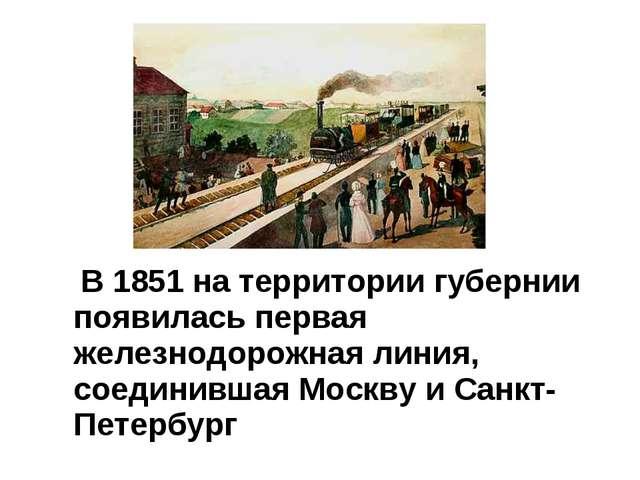 В 1851 на территории губернии появилась первая железнодорожная линия, соедин...