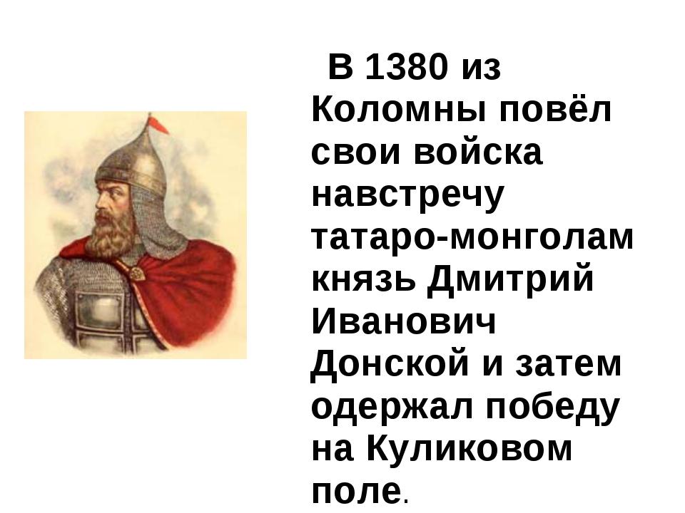 В 1380 из Коломны повёл свои войска навстречу татаро-монголам князь Дмитрий...