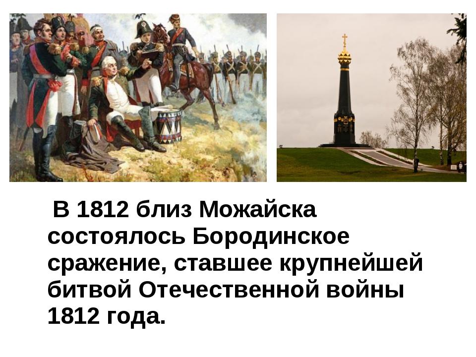 В 1812 близ Можайска состоялось Бородинское сражение, ставшее крупнейшей бит...