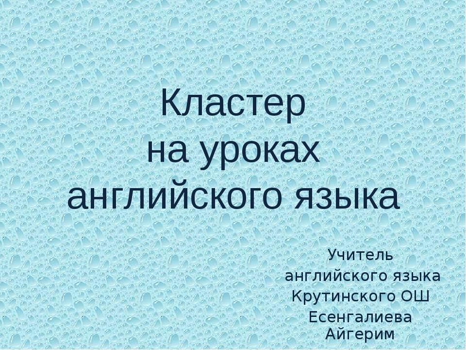 Кластер на уроках английского языка Учитель английского языка Крутинского ОШ...